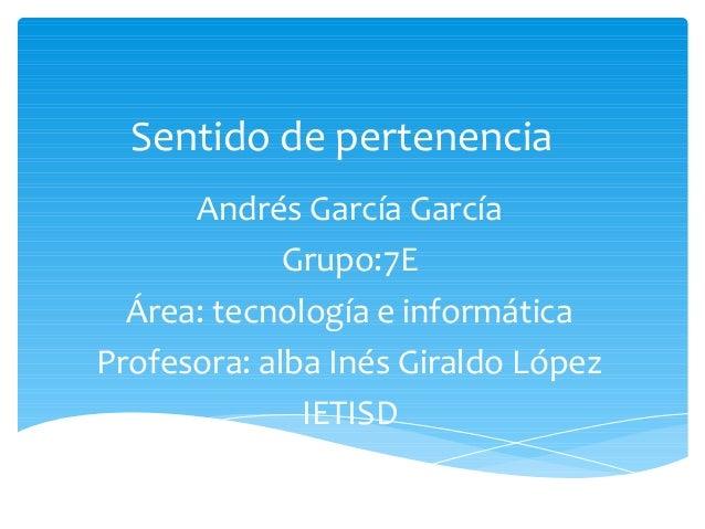 Sentido de pertenencia      Andrés García García             Grupo:7E  Área: tecnología e informáticaProfesora: alba Inés ...