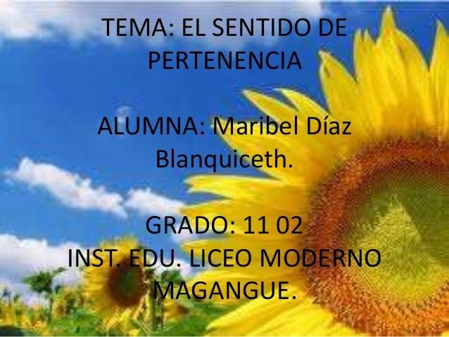 TEMA: EL SENTIDO DE     PERTENENCIA  ALUMNA: Maribel Díaz      Blanquiceth.       GRADO: 11 02INST. EDU. LICEO MODERNO    ...