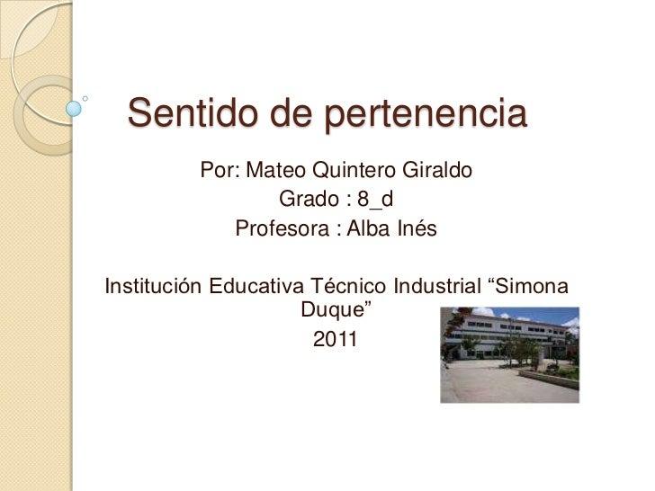 Sentido de pertenencia <br />Por: Mateo Quintero Giraldo<br />Grado : 8_d<br />Profesora : Alba Inés<br />Institución Educ...