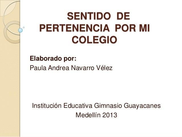 SENTIDO DE  PERTENENCIA POR MI       COLEGIOElaborado por:Paula Andrea Navarro VélezInstitución Educativa Gimnasio Guayaca...