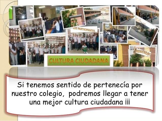 Si tenemos sentido de pertenecía pornuestro colegio, podremos llegar a tener      una mejor cultura ciudadana ¡¡¡