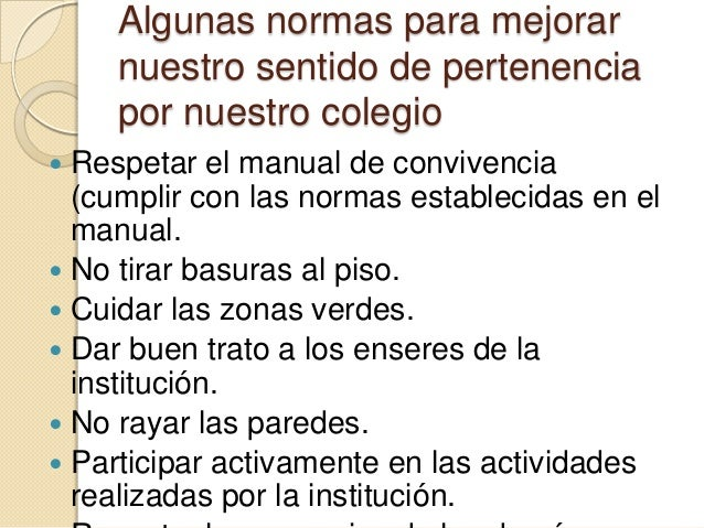 Algunas normas para mejorar    nuestro sentido de pertenencia    por nuestro colegio Respetar el manual de convivencia  (...