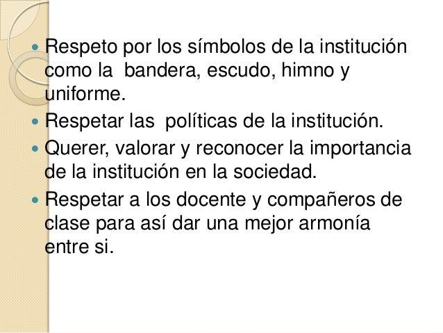  Respeto por los símbolos de la institución  como la bandera, escudo, himno y  uniforme. Respetar las políticas de la in...