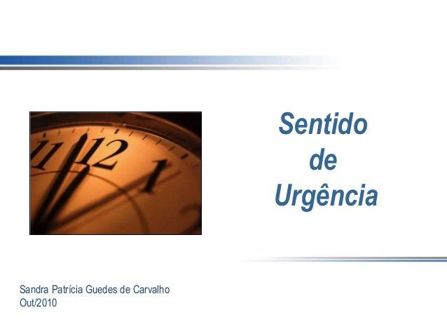 Sentido de Urgência Sandra Patrícia Guedes de Carvalho Out/2010