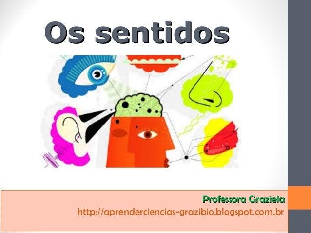 Os sentidosOs sentidos Professora GrazielaProfessora Graziela http://aprenderciencias-grazibio.blogspot.com.br