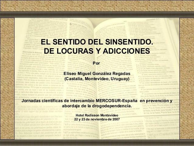 EL SENTIDO DEL SINSENTIDO.         DE LOCURAS Y ADICCIONES                                  Por                  Eliseo Mi...