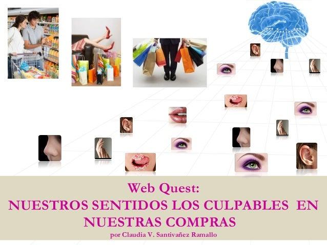 Web Quest:NUESTROS SENTIDOS LOS CULPABLES EN       NUESTRAS COMPRAS           por Claudia V. Santivañez Ramallo