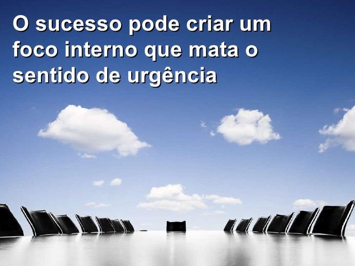 O sucesso pode criar um foco interno que mata o sentido de urgência