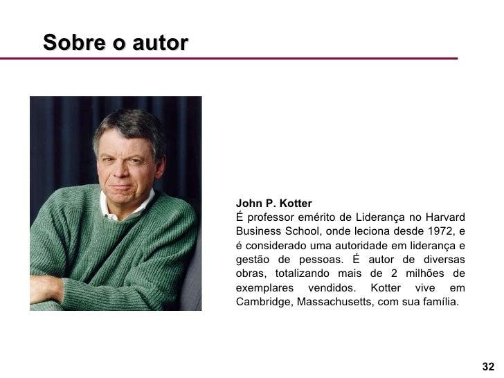 Sobre o autor John P. Kotter  É professor emérito de Liderança no Harvard Business School, onde leciona desde 1972, e é co...