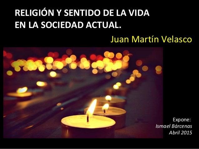 RELIGIÓN Y SENTIDO DE LA VIDA EN LA SOCIEDAD ACTUAL. Juan Martín Velasco Expone: Ismael Bárcenas Abril 2015
