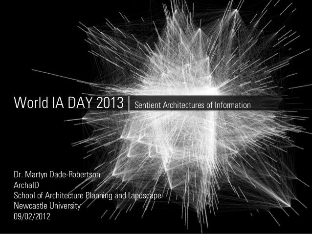 World IA DAY 2013 | Sentient Architectures of InformationDr. Martyn Dade-RobertsonArchaIDSchool of Architecture Planning a...