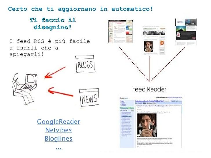 Certo che ti aggiornano in automatico!      Ti faccio il       disegnino!  I feed RSS è più facile a usarli che a spiegarl...