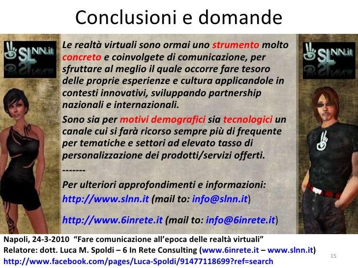 Conclusioni e domande Le realtà virtuali sono ormai uno  strumento  molto  concreto  e coinvolgete di comunicazione, per s...