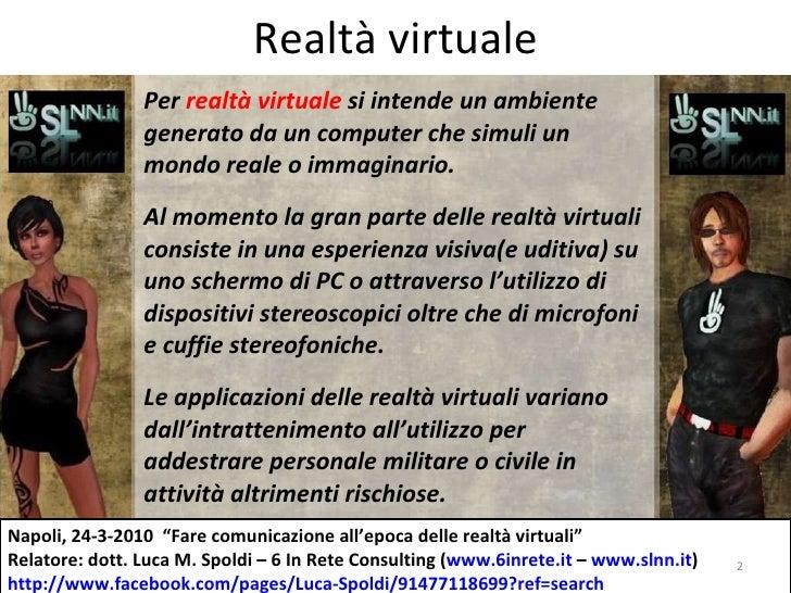 Realtà virtuale Per  realtà virtuale  si intende un ambiente generato da un computer che simuli un mondo reale o immaginar...
