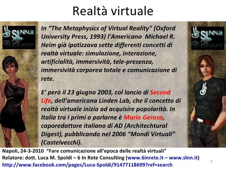 "Realtà virtuale In "" The Metaphysics of Virtual Reality"" (Oxford University Press, 1993) l'Americano  Michael R. Heim già ..."