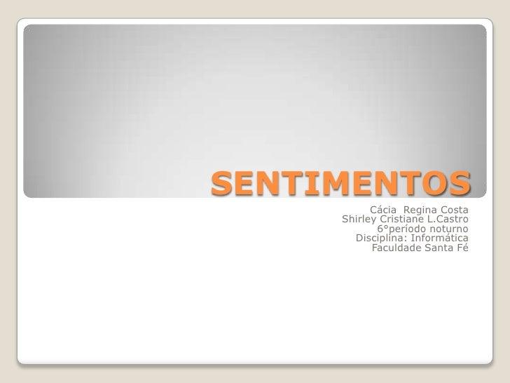 SENTIMENTOS<br />Cácia  Regina Costa<br />Shirley Cristiane L.Castro<br />6°período noturno<br />Disciplina: Informática<b...