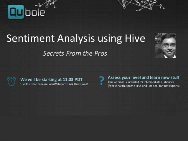 Sentiment Analysis using Hive Secrets From the Pros We will be starting at 11:03 PDT Use the Chat Pane in GoToWebinar to A...