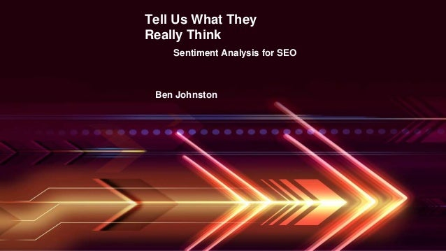 Tell Us What They Really Think Sentiment Analysis for SEO Ben Johnston