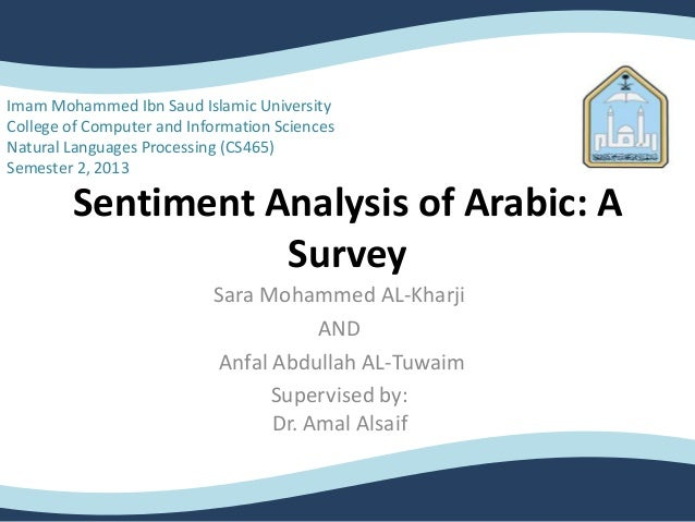 Sentiment Analysis of Arabic: ASurveySara Mohammed AL-KharjiANDAnfal Abdullah AL-TuwaimSupervised by:Dr. Amal AlsaifImam M...