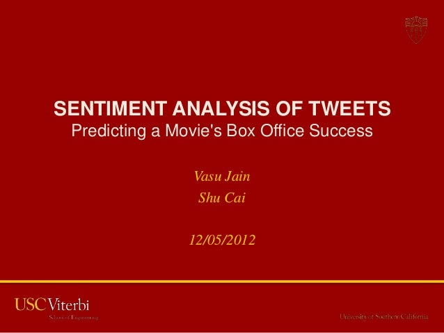 SENTIMENT ANALYSIS OF TWEETS Predicting a Movies Box Office Success                Vasu Jain                 Shu Cai      ...