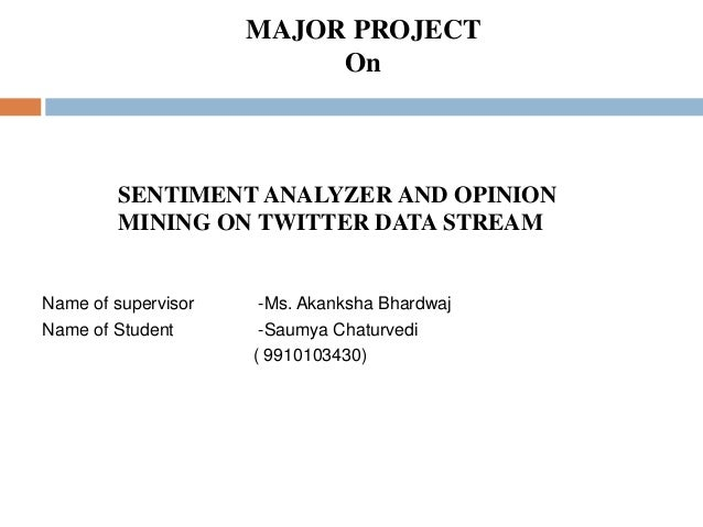 SENTIMENT ANALYZER AND OPINION MINING ON TWITTER DATA STREAM Name of supervisor -Ms. Akanksha Bhardwaj Name of Student -Sa...