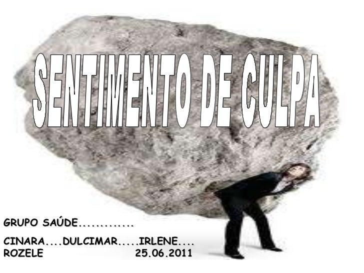 SENTIMENTO DE CULPA GRUPO SAÚDE............. CINARA....DULCIMAR.....IRLENE....ROZELE  25.06.2011