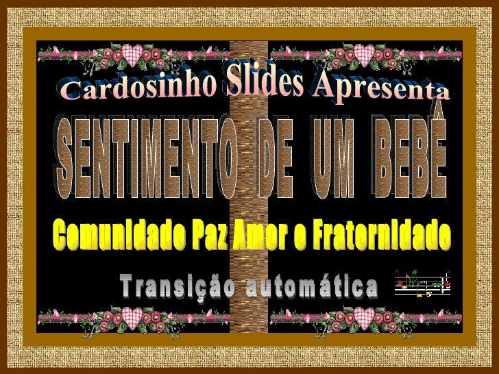 Cardosinho Slides Apresenta SENTIMENTO  DE  UM  BEBÊ Comunidade Paz Amor e Fraternidade Transição automática