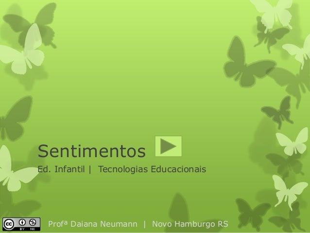 Sentimentos  Ed. Infantil | Tecnologias Educacionais  Profª Daiana Neumann | Novo Hamburgo RS