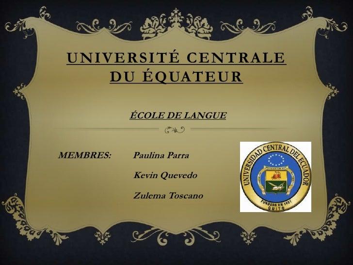 UNIVERSITÉ CENTRALE     DU ÉQUATEUR           ÉCOLE DE LANGUEMEMBRES:   Paulina Parra           Kevin Quevedo           Zu...