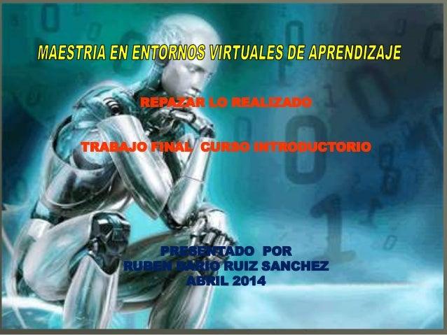 REPAZAR LO REALIZADO TRABAJO FINAL CURSO INTRODUCTORIO PRESENTADO POR RUBEN DARIO RUIZ SANCHEZ ABRIL 2014