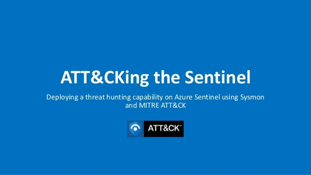 ATT&CKing the Sentinel Deploying a threat hunting capability on Azure Sentinel using Sysmon and MITRE ATT&CK