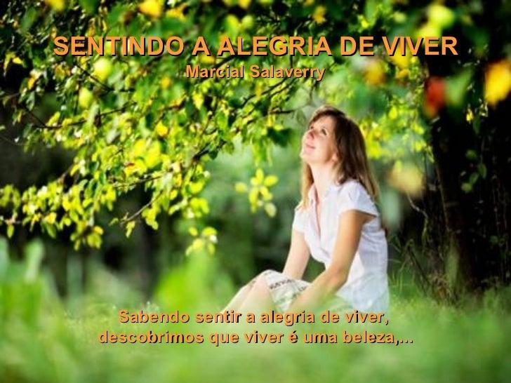 SENTINDO AALEGRIA DE VIVER Marcial Salaverry Sabendo sentir a alegria de viver,  descobrimos que viver é uma beleza,...