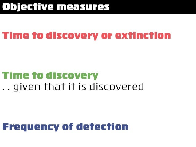 Time to discovery or extinction Frequency of detection Time to discovery . . given that it is discovered Objective measures