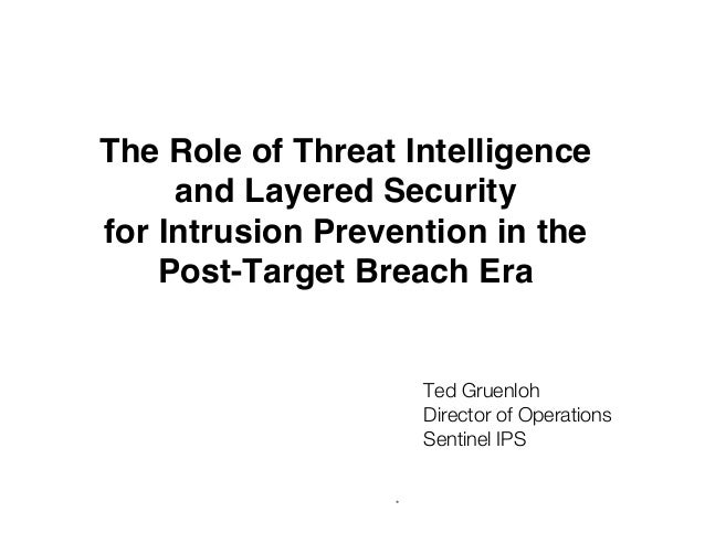 * The Role of Threat Intelligence and Layered Security for Intrusion Prevention in the Post-Target Breach Era Ted Gruenlo...
