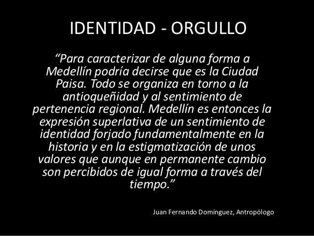 """IDENTIDAD - ORGULLO """"Para caracterizar de alguna forma a Medellín podría decirse que es la Ciudad Paisa. Todo se organiza ..."""