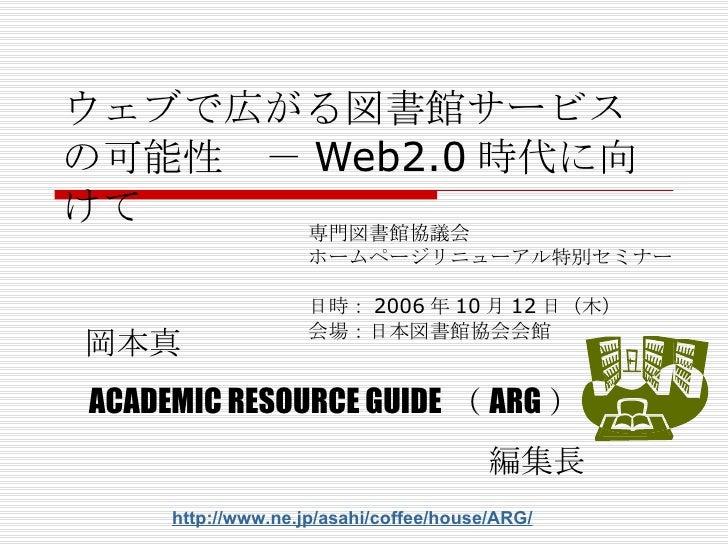 ウェブで広がる図書館サービスの可能性 - Web2.0 時代に向けて 専門図書館協議会 ホームページリニューアル特別セミナー 日時: 2006 年 10 月 12 日( 木 ) 会場: 日本図書館協会会館 岡本真 ACADEMIC RESOUR...