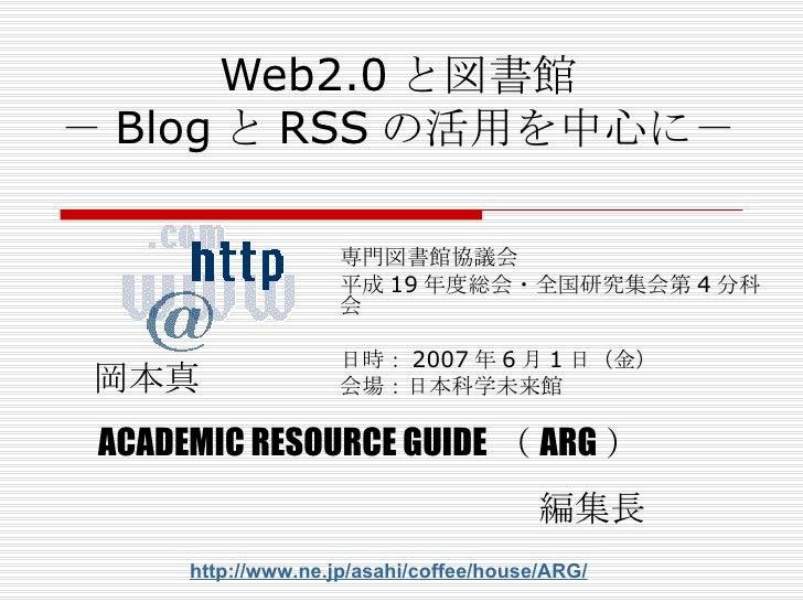 Web2.0 と図書館 - Blog と RSS の活用を中心に- 専門図書館協議会 平成 19 年度総会・全国研究集会第 4 分科会 日時: 2007 年 6 月 1 日 ( 金 ) 会場: 日本科学未来館 岡本真 ACADEMIC RESO...