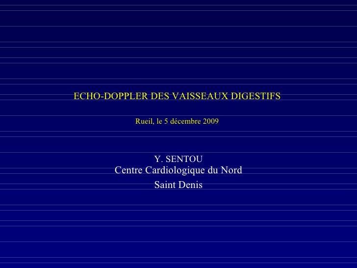 ECHO-DOPPLER DES VAISSEAUX DIGESTIFS  Rueil, le 5 décembre 2009 Y. SENTOU Centre Cardiologique du Nord Saint Denis