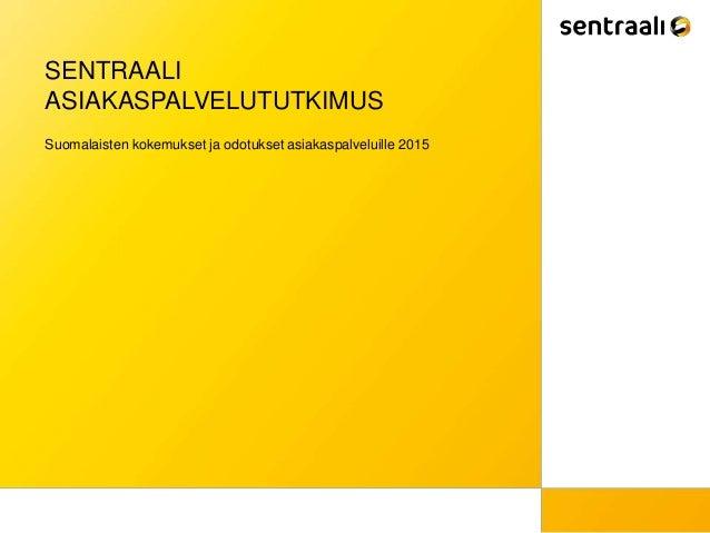 SENTRAALI ASIAKASPALVELUTUTKIMUS Suomalaisten kokemukset ja odotukset asiakaspalveluille 2015