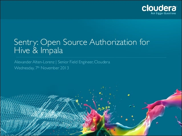 Sentry: Open Source Authorization for Hive & Impala Alexander Alten-Lorenz | Senior Field Engineer, Cloudera	  Wednesday, ...