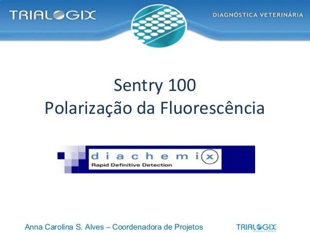 Sentry 100 Polarização da Fluorescência Anna Carolina S. Alves – Coordenadora de Projetos