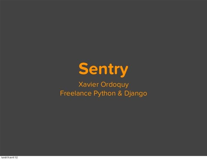 Sentry                         Xavier Ordoquy                   Freelance Python & Djangolundi 9 avril 12