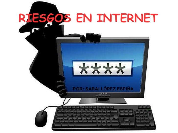 RIESGOS EN INTERNET POR: SARAI LÓPEZ ESPIÑA