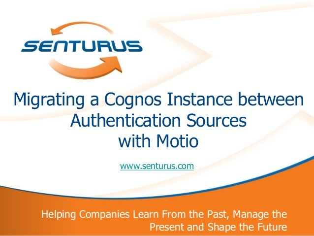 Migrating a Cognos Instance between            Authentication Sources                 with Motio                      www....