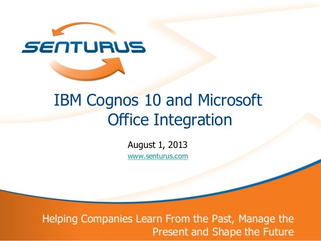 1 Helping Companies Learn From the Past, Manage the Present and Shape the Future IBM Cognos 10 and Microsoft Office Integr...
