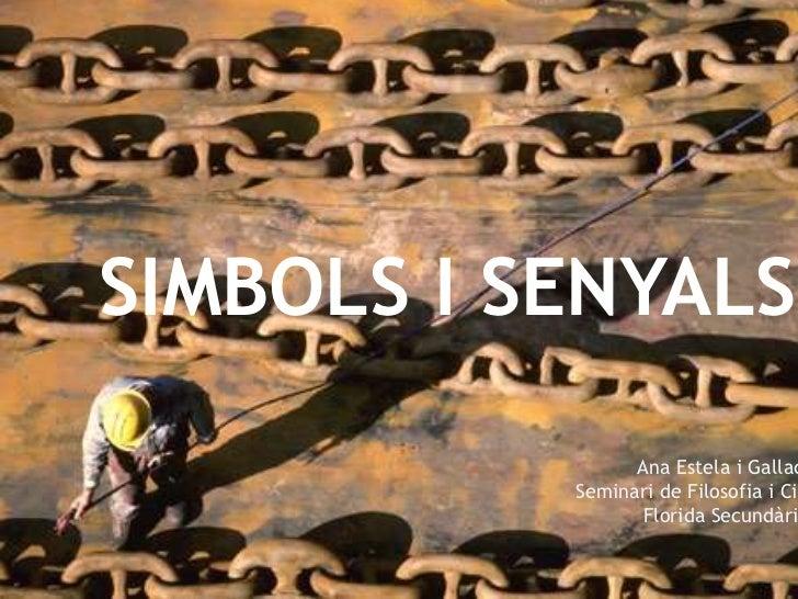 SIMBOLS ISENYALS<br />Ana Estela i Gallach<br />Seminari de Filosofia i Ciutadania<br />Florida Secundària<br />