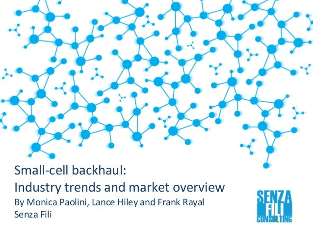 """ Small-cell backhaul: Industry trends and market overview By Monica Paolini, Lance Hiley and Frank Rayal Senza Fili"