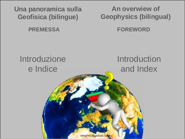 Una panoramica sulla Geofisica (bilingue) An overwiew of Geophysics (bilingual) mngfnc@yahoo.com Introduction and Index In...