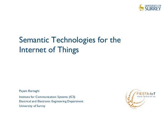 1 Semantic Technologies for the Internet of Things Payam Barnaghi Institute for Communication Systems (ICS) Electrical and...