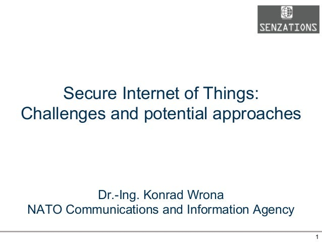 Secure Internet of Things: Challenges and potential approaches Dr.-Ing. Konrad Wrona NATO Communications and Information A...